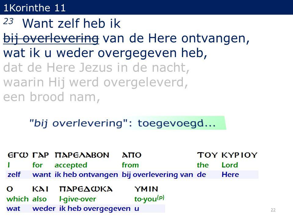 22 23 Want zelf heb ik bij overlevering van de Here ontvangen, wat ik u weder overgegeven heb, dat de Here Jezus in de nacht, waarin Hij werd overgele