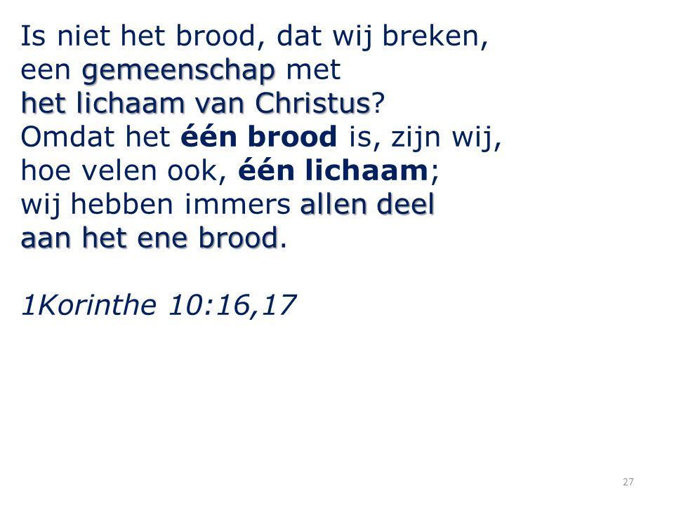 27 Is niet het brood, dat wij breken, gemeenschap een gemeenschap met het lichaam van Christus het lichaam van Christus? Omdat het één brood is, zijn