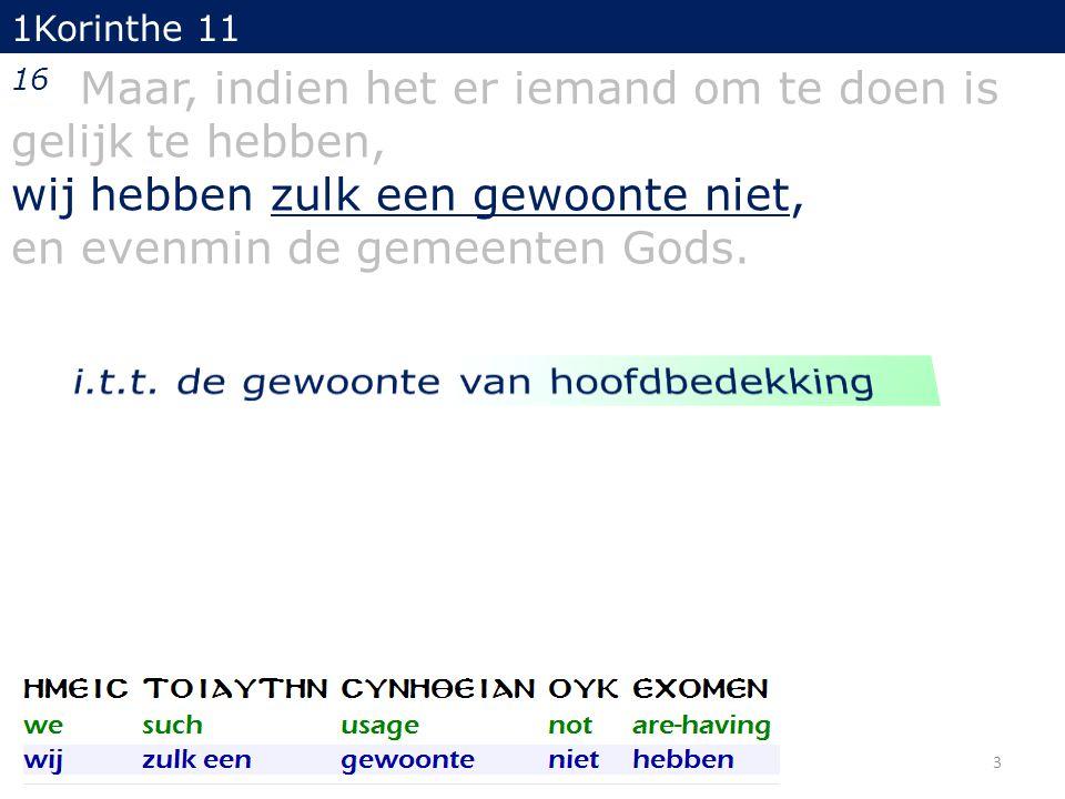 1Korinthe 11 16 Maar, indien het er iemand om te doen is gelijk te hebben, wij hebben zulk een gewoonte niet, en evenmin de gemeenten Gods. 3