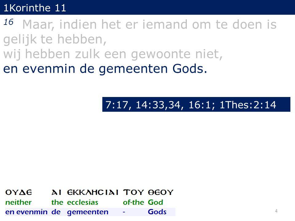 1Korinthe 11 16 Maar, indien het er iemand om te doen is gelijk te hebben, wij hebben zulk een gewoonte niet, en evenmin de gemeenten Gods. 4 7:17, 14