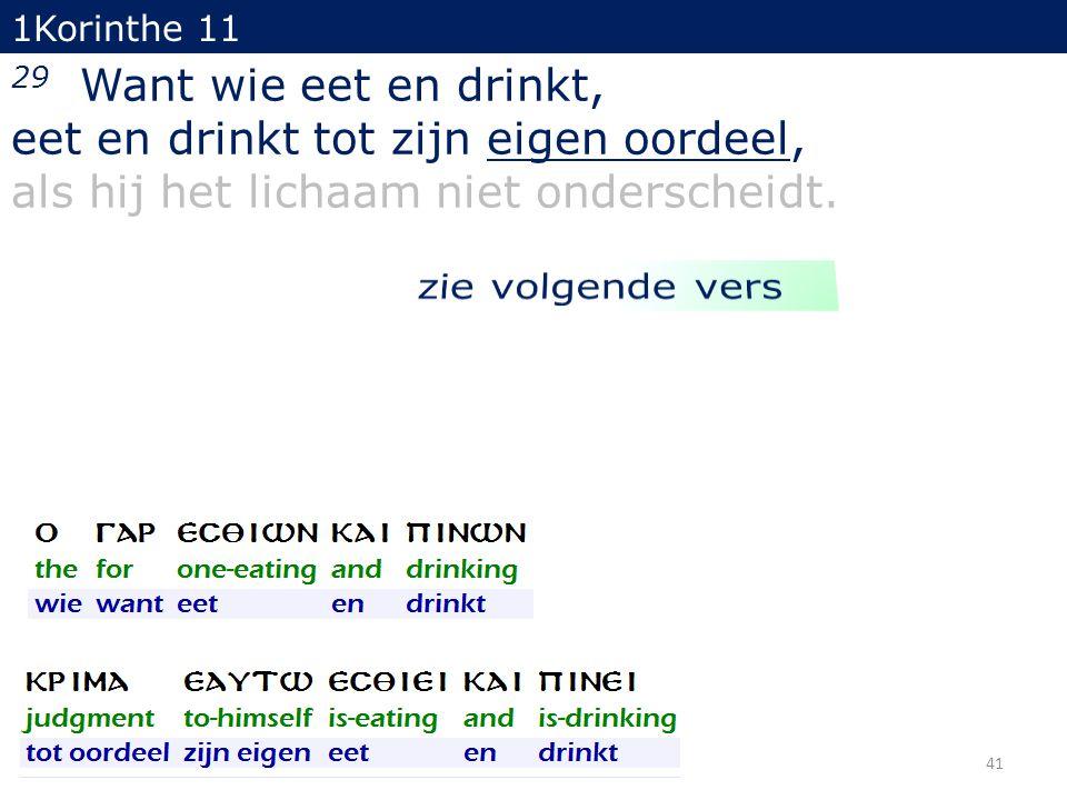 41 29 Want wie eet en drinkt, eet en drinkt tot zijn eigen oordeel, als hij het lichaam niet onderscheidt. 1Korinthe 11