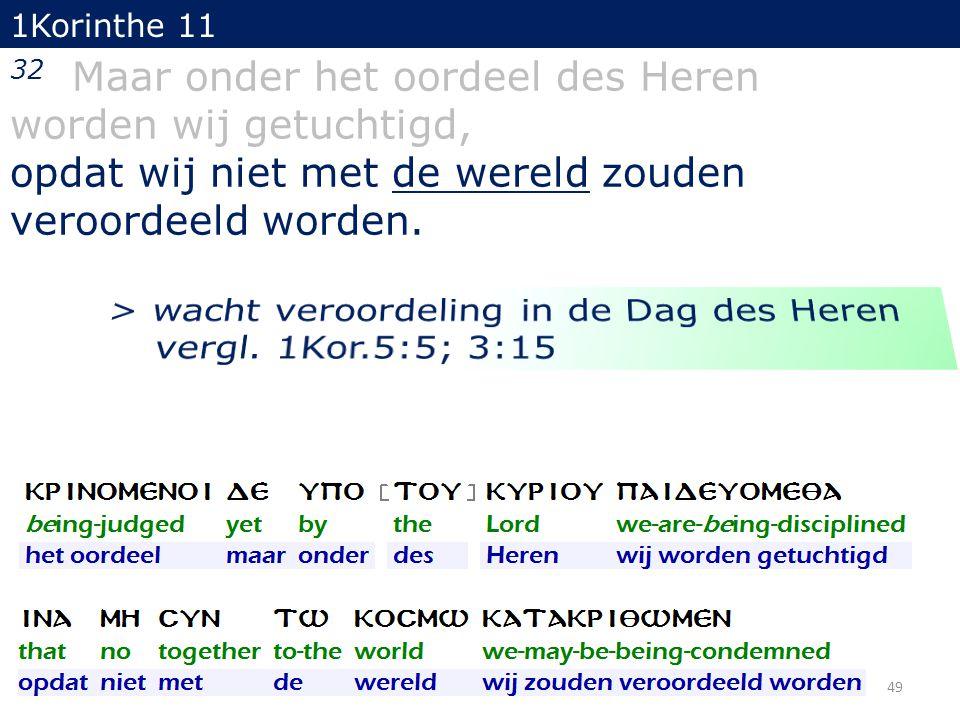 49 32 Maar onder het oordeel des Heren worden wij getuchtigd, opdat wij niet met de wereld zouden veroordeeld worden. 1Korinthe 11