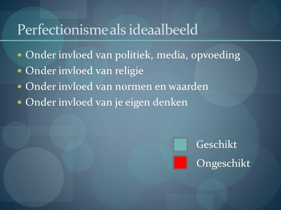 Perfectionisme als ideaalbeeld  Onder invloed van politiek, media, opvoeding  Onder invloed van religie  Onder invloed van normen en waarden  Onde