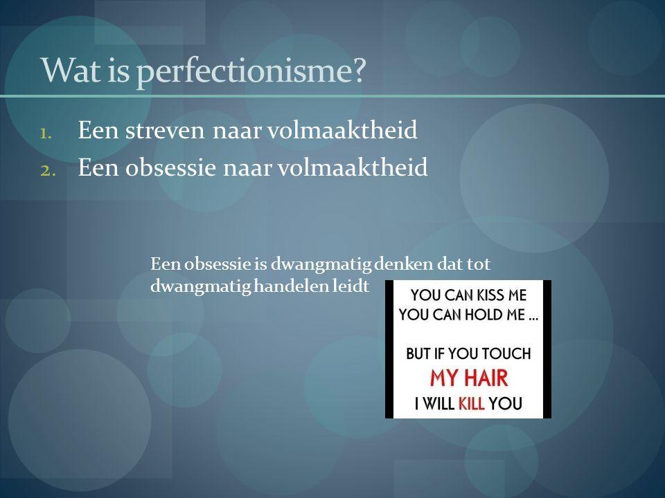 Wat is perfectionisme? 1. Een streven naar volmaaktheid 2. Een obsessie naar volmaaktheid Een obsessie is dwangmatig denken dat tot dwangmatig handele