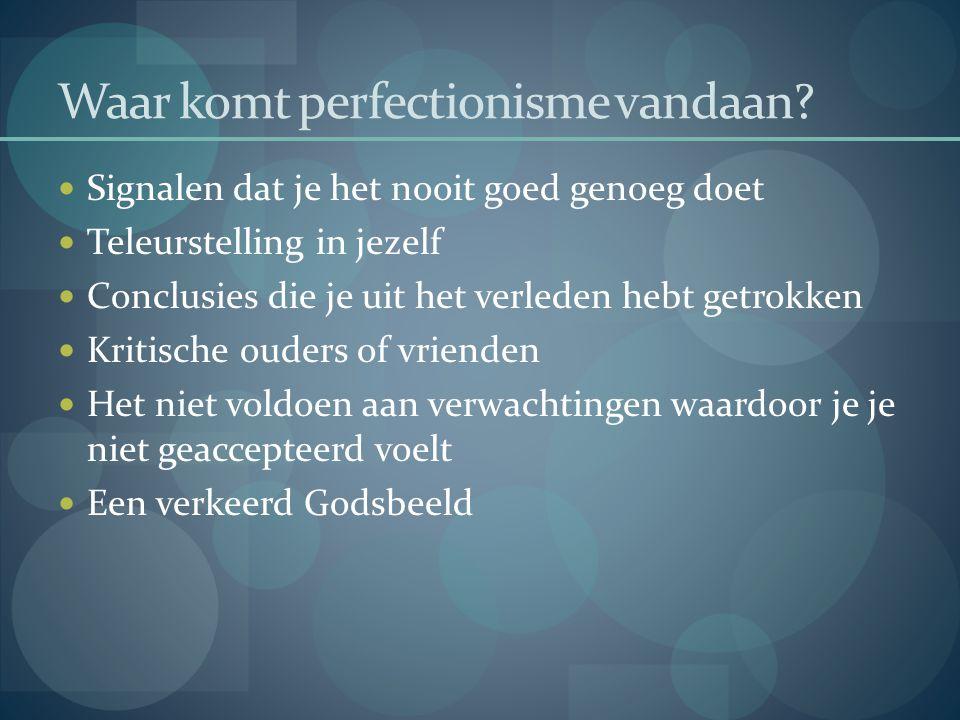 Waar komt perfectionisme vandaan?  Signalen dat je het nooit goed genoeg doet  Teleurstelling in jezelf  Conclusies die je uit het verleden hebt ge