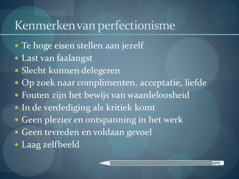 Kenmerken van perfectionisme  Te hoge eisen stellen aan jezelf  Last van faalangst  Slecht kunnen delegeren  Op zoek naar complimenten, acceptatie
