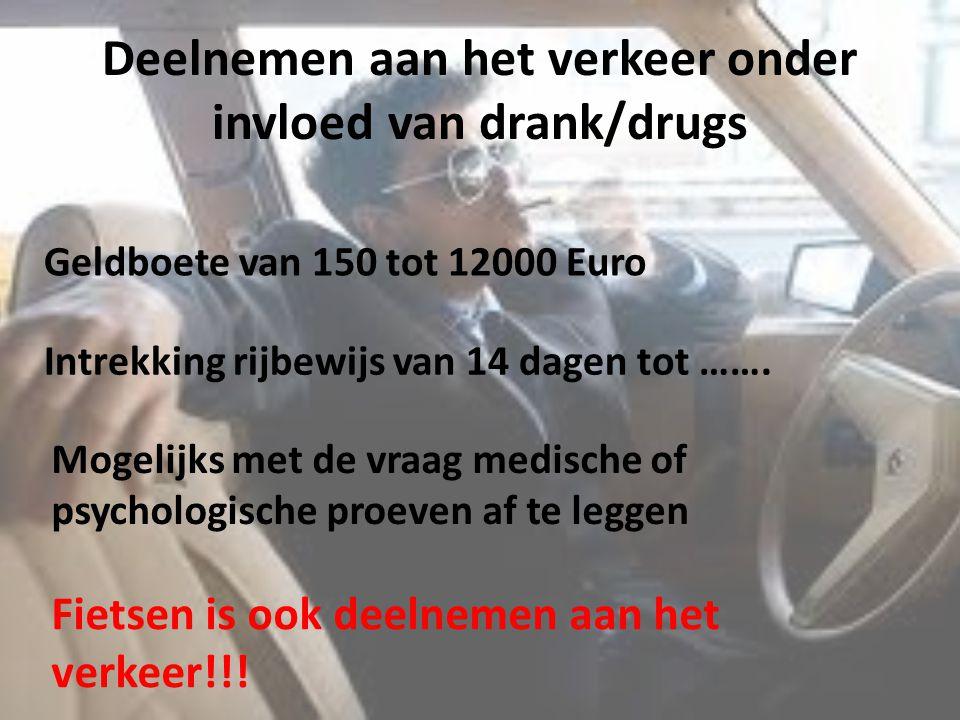 Deelnemen aan het verkeer onder invloed van drank/drugs Geldboete van 150 tot 12000 Euro Intrekking rijbewijs van 14 dagen tot ……. Mogelijks met de vr
