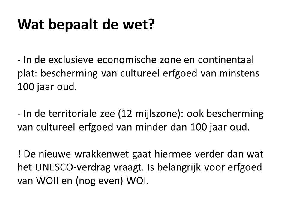 Wat bepaalt de wet? - In de exclusieve economische zone en continentaal plat: bescherming van cultureel erfgoed van minstens 100 jaar oud. - In de ter