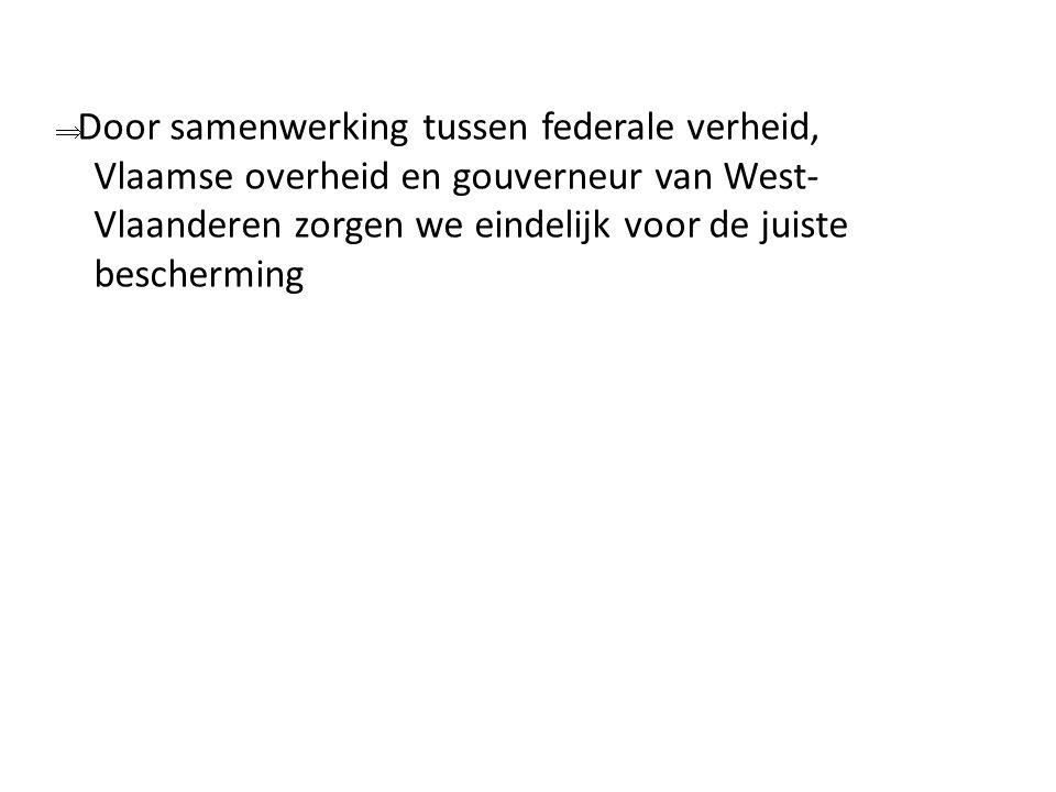  Door samenwerking tussen federale verheid, Vlaamse overheid en gouverneur van West- Vlaanderen zorgen we eindelijk voor de juiste bescherming
