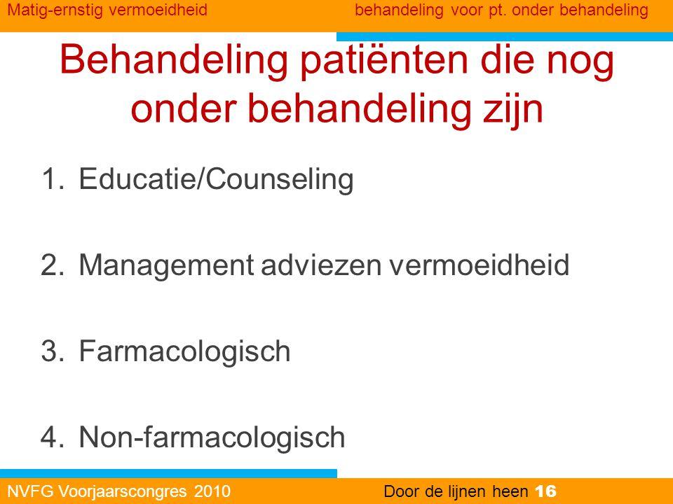 Behandeling patiënten die nog onder behandeling zijn 1.Educatie/Counseling 2.Management adviezen vermoeidheid 3.Farmacologisch 4.Non-farmacologisch NV