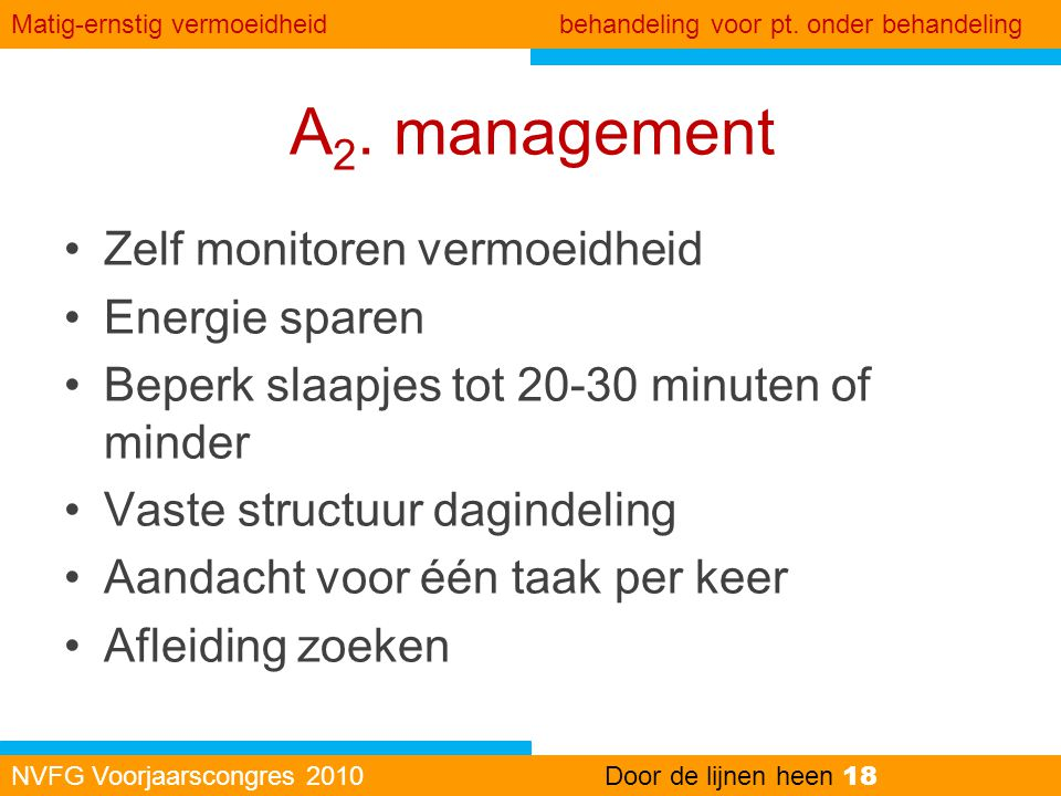 A 2. management •Zelf monitoren vermoeidheid •Energie sparen •Beperk slaapjes tot 20-30 minuten of minder •Vaste structuur dagindeling •Aandacht voor