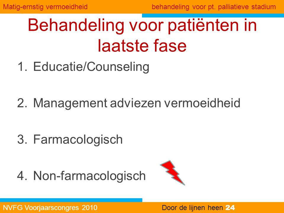 Behandeling voor patiënten in laatste fase NVFG Voorjaarscongres 2010Door de lijnen heen 24 Kanker gerelateerde vermoeidheid Matig-ernstig vermoeidhei