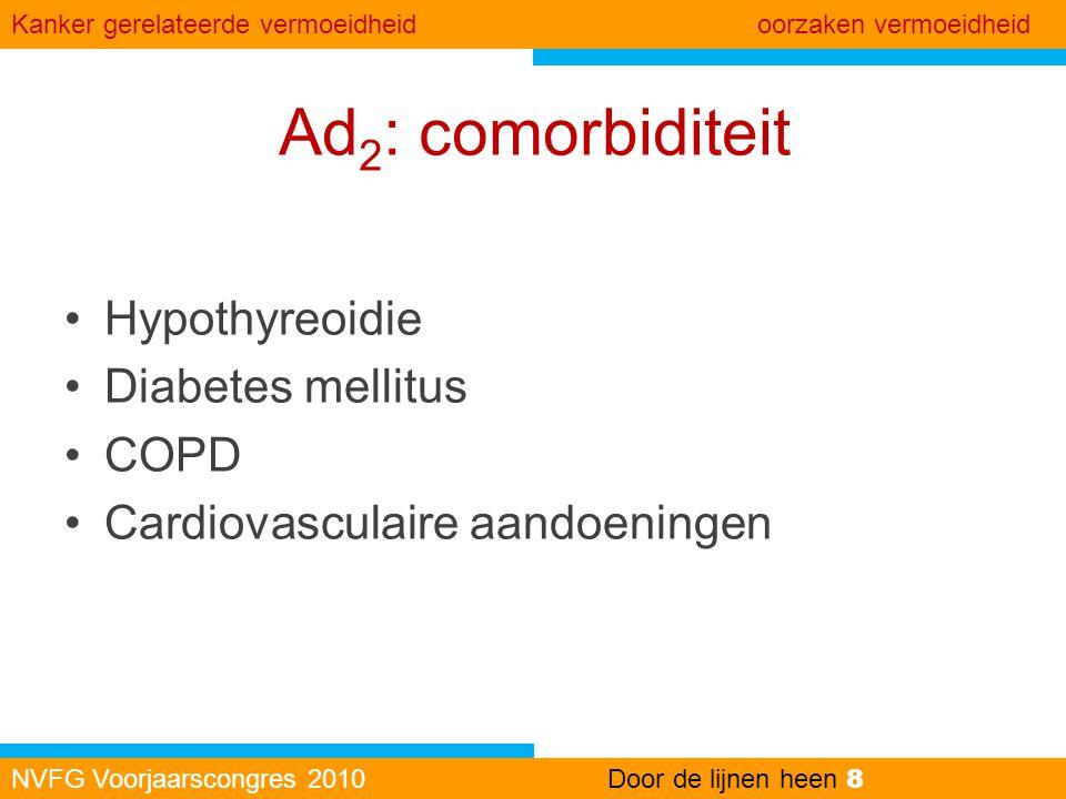 Ad 2 : comorbiditeit •Hypothyreoidie •Diabetes mellitus •COPD •Cardiovasculaire aandoeningen NVFG Voorjaarscongres 2010Door de lijnen heen 8 Kanker ge