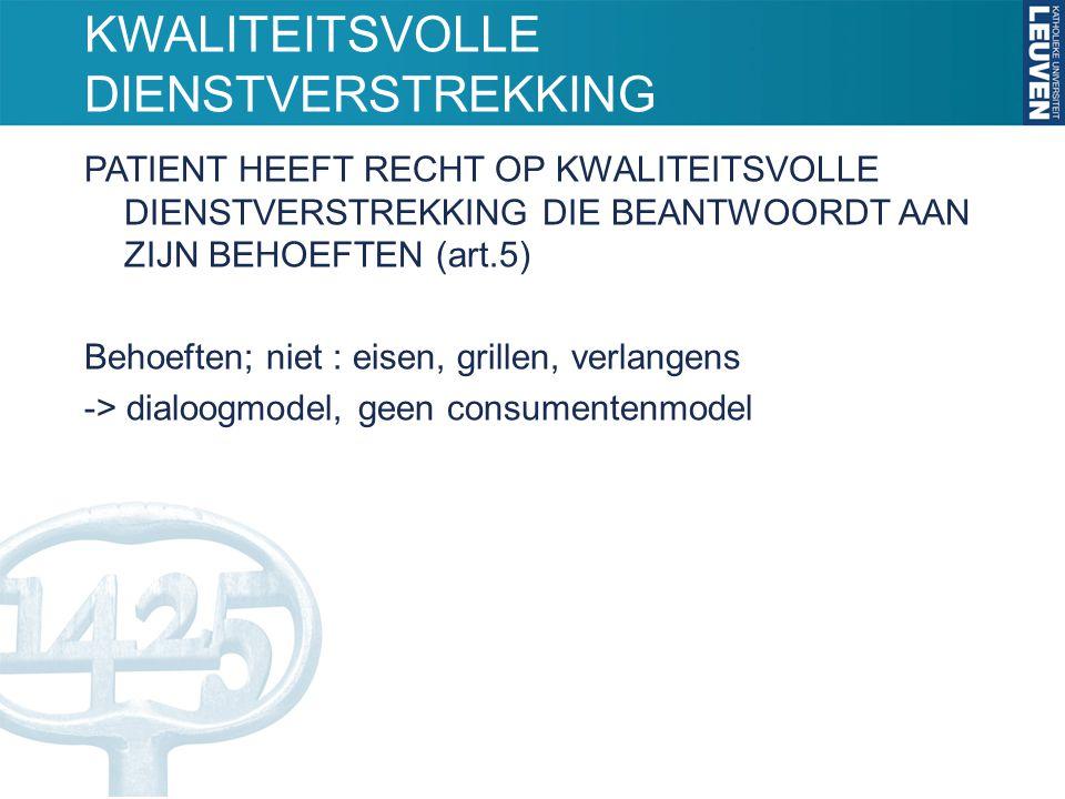 KWALITEITSVOLLE DIENSTVERSTREKKING PATIENT HEEFT RECHT OP KWALITEITSVOLLE DIENSTVERSTREKKING DIE BEANTWOORDT AAN ZIJN BEHOEFTEN (art.5) Behoeften; niet : eisen, grillen, verlangens -> dialoogmodel, geen consumentenmodel