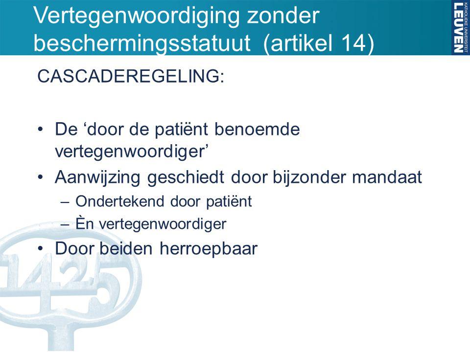 Vertegenwoordiging zonder beschermingsstatuut (artikel 14) CASCADEREGELING: •De 'door de patiënt benoemde vertegenwoordiger' •Aanwijzing geschiedt door bijzonder mandaat –Ondertekend door patiënt –Èn vertegenwoordiger •Door beiden herroepbaar