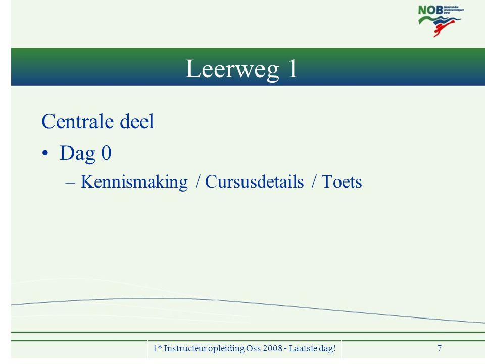 Leerweg 1 Centrale deel •Dag 0 –Kennismaking / Cursusdetails / Toets 1* Instructeur opleiding Oss 2008 - Laatste dag! 7