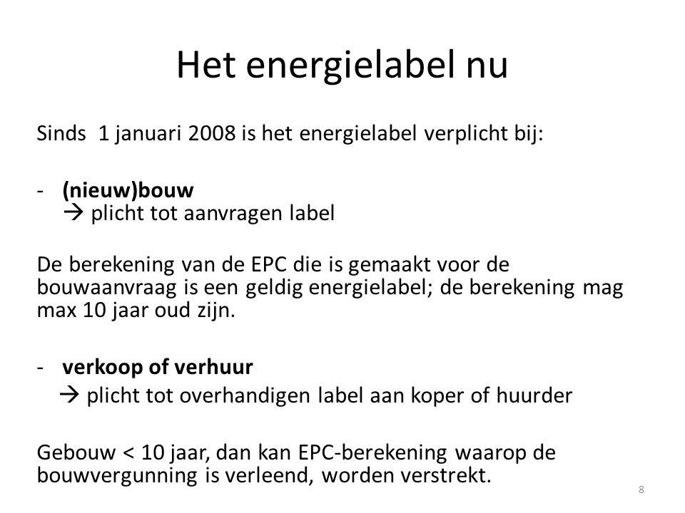 Het energielabel nu Sinds 1 januari 2008 is het energielabel verplicht bij: -(nieuw)bouw  plicht tot aanvragen label De berekening van de EPC die is gemaakt voor de bouwaanvraag is een geldig energielabel; de berekening mag max 10 jaar oud zijn.