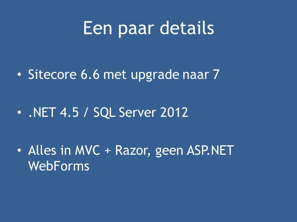 Een paar details • Sitecore 6.6 met upgrade naar 7 •.NET 4.5 / SQL Server 2012 • Alles in MVC + Razor, geen ASP.NET WebForms