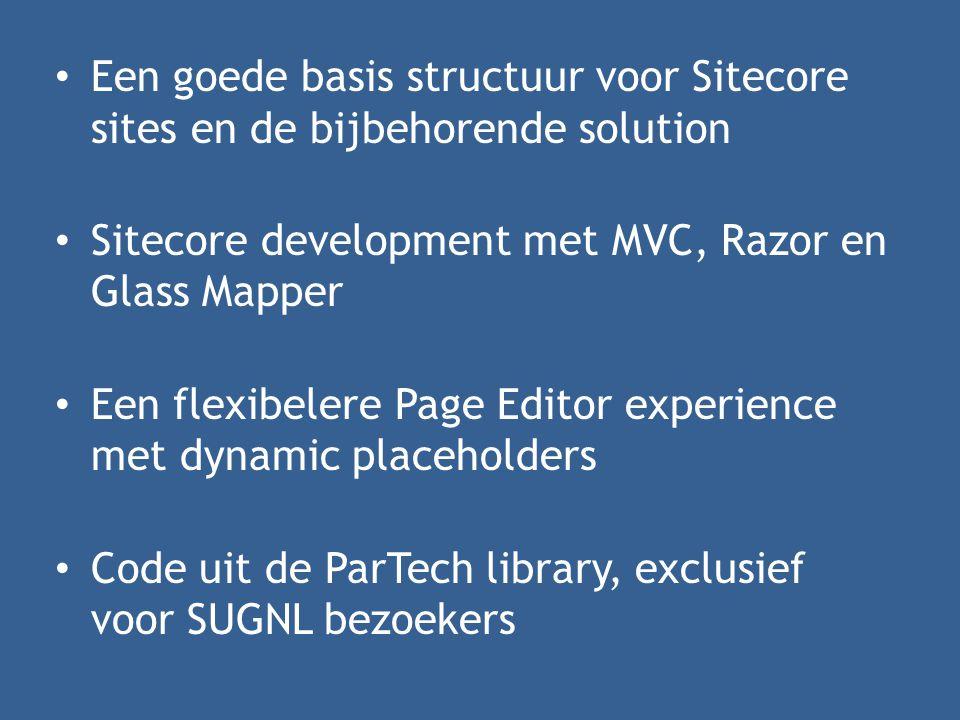 • Een goede basis structuur voor Sitecore sites en de bijbehorende solution • Sitecore development met MVC, Razor en Glass Mapper • Een flexibelere Page Editor experience met dynamic placeholders • Code uit de ParTech library, exclusief voor SUGNL bezoekers