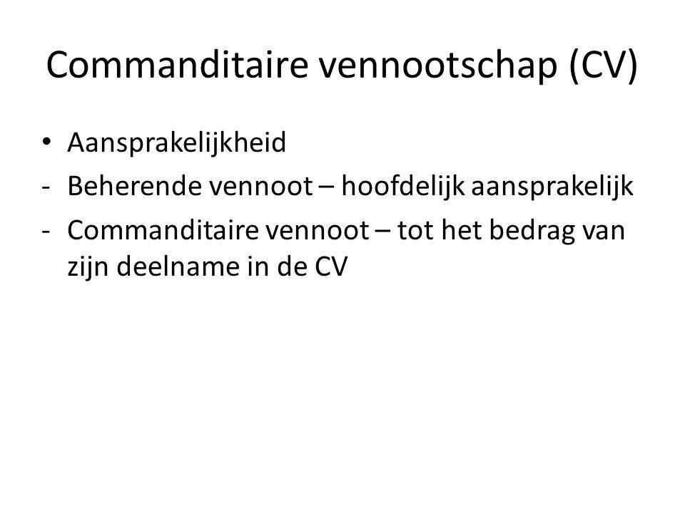 Commanditaire vennootschap (CV) • Aansprakelijkheid -Beherende vennoot – hoofdelijk aansprakelijk -Commanditaire vennoot – tot het bedrag van zijn dee
