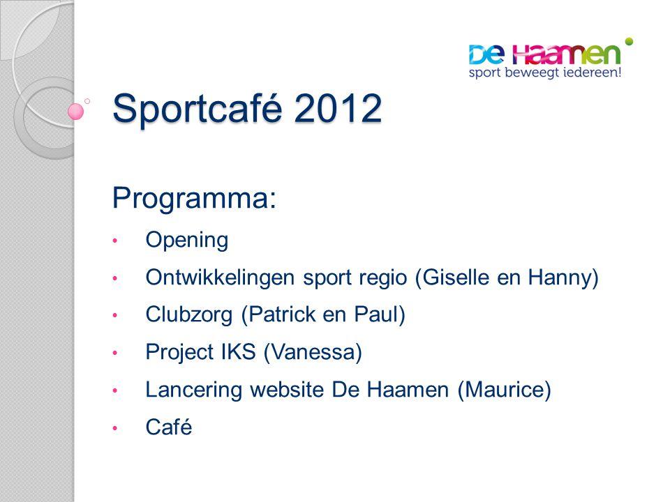 Sportcafé 2012 Programma: • Opening • Ontwikkelingen sport regio (Giselle en Hanny) • Clubzorg (Patrick en Paul) • Project IKS (Vanessa) • Lancering website De Haamen (Maurice) • Café