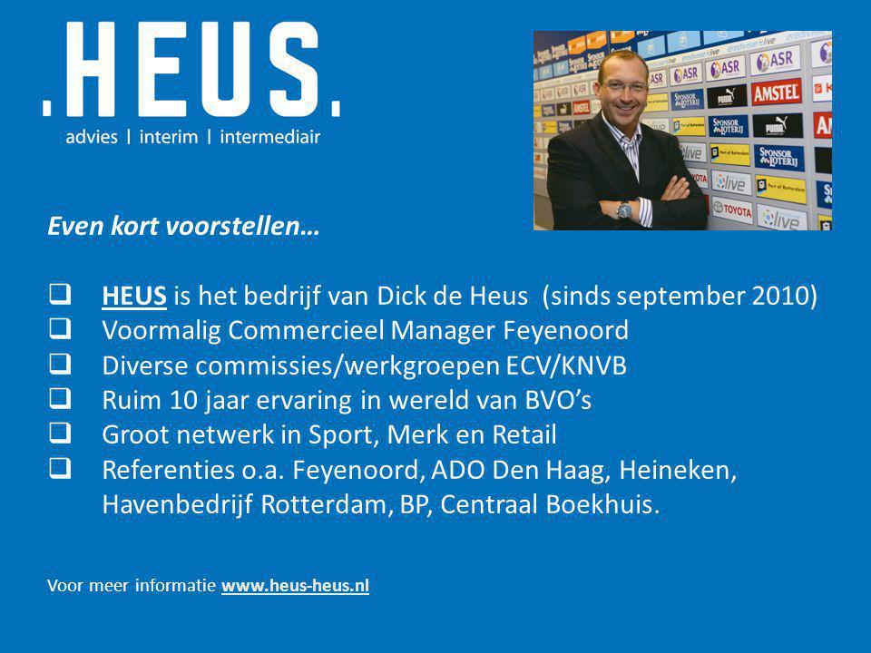 Even kort voorstellen…  HEUS is het bedrijf van Dick de Heus (sinds september 2010)  Voormalig Commercieel Manager Feyenoord  Diverse commissies/werkgroepen ECV/KNVB  Ruim 10 jaar ervaring in wereld van BVO's  Groot netwerk in Sport, Merk en Retail  Referenties o.a.