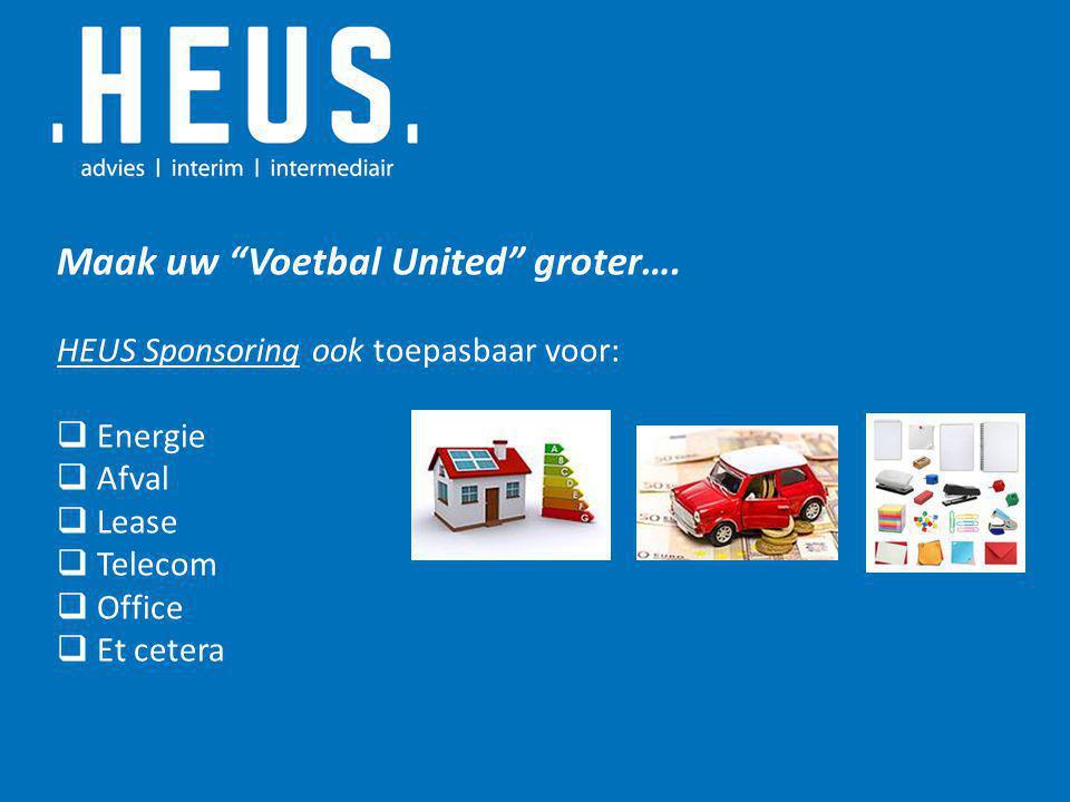 """Maak uw """"Voetbal United"""" groter…. HEUS Sponsoring ook toepasbaar voor:  Energie  Afval  Lease  Telecom  Office  Et cetera"""