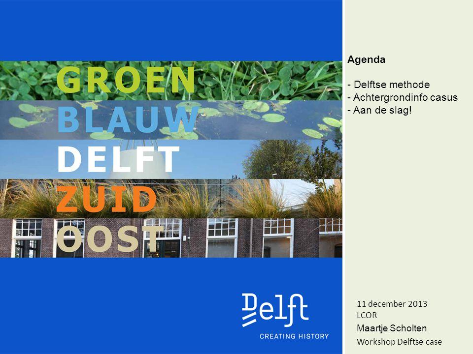 Agenda - Delftse methode - Achtergrondinfo casus - Aan de slag! 11 december 2013 LCOR Maartje Scholten Workshop Delftse case