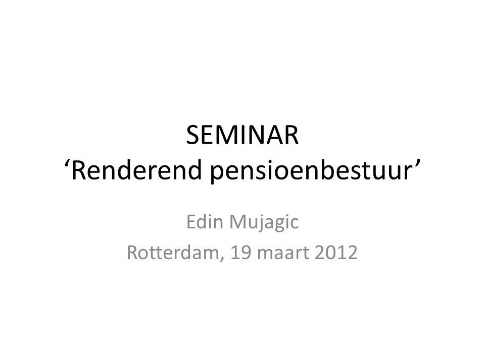 SEMINAR 'Renderend pensioenbestuur' Edin Mujagic Rotterdam, 19 maart 2012