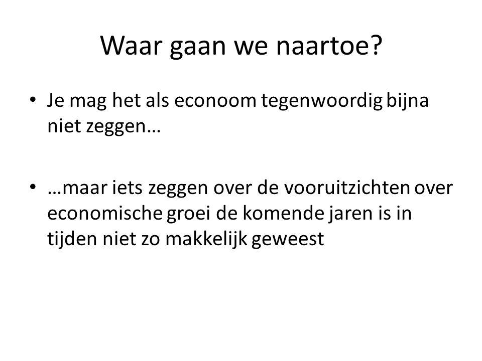 Waar gaan we naartoe? • Je mag het als econoom tegenwoordig bijna niet zeggen… • …maar iets zeggen over de vooruitzichten over economische groei de ko