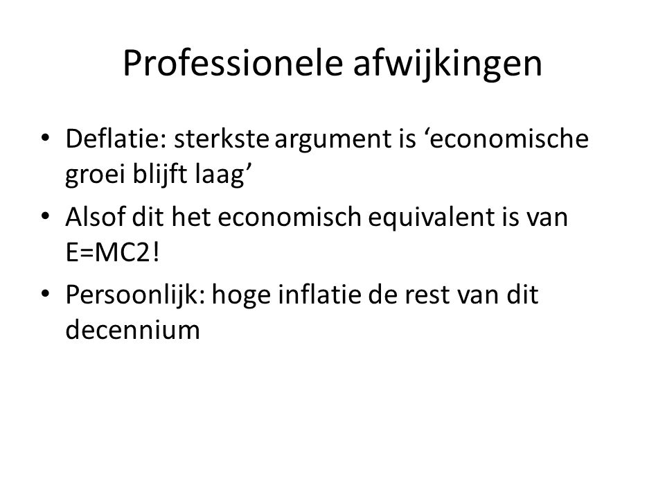 • Deflatie: sterkste argument is 'economische groei blijft laag' • Alsof dit het economisch equivalent is van E=MC2! • Persoonlijk: hoge inflatie de r