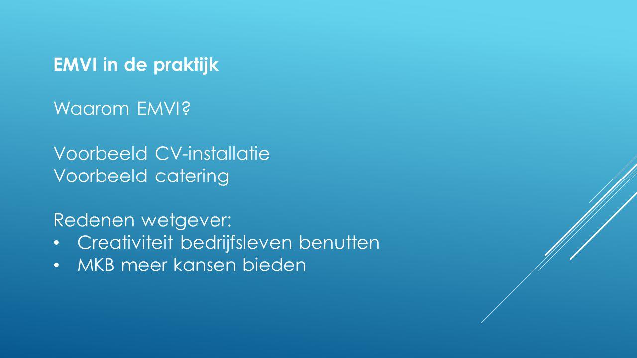 EMVI in de praktijk Waarom EMVI? Voorbeeld CV-installatie Voorbeeld catering Redenen wetgever: • Creativiteit bedrijfsleven benutten • MKB meer kansen