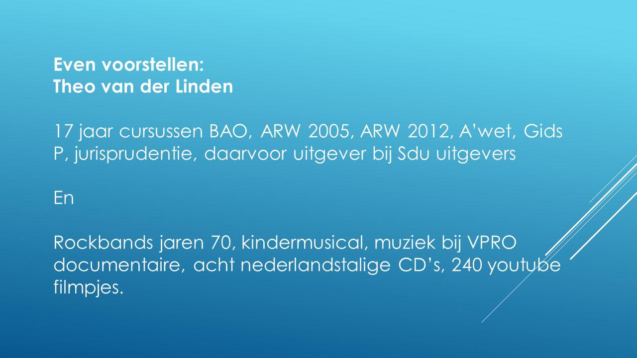 Even voorstellen: Theo van der Linden 17 jaar cursussen BAO, ARW 2005, ARW 2012, A'wet, Gids P, jurisprudentie, daarvoor uitgever bij Sdu uitgevers En