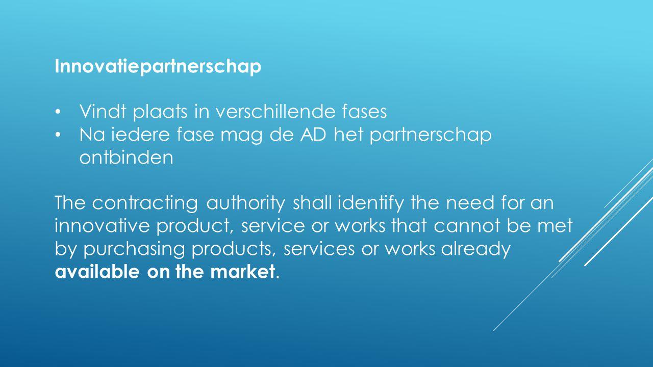 Innovatiepartnerschap • Vindt plaats in verschillende fases • Na iedere fase mag de AD het partnerschap ontbinden The contracting authority shall iden