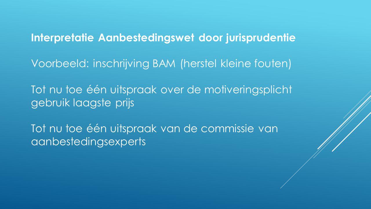 Interpretatie Aanbestedingswet door jurisprudentie Voorbeeld: inschrijving BAM (herstel kleine fouten) Tot nu toe één uitspraak over de motiveringspli