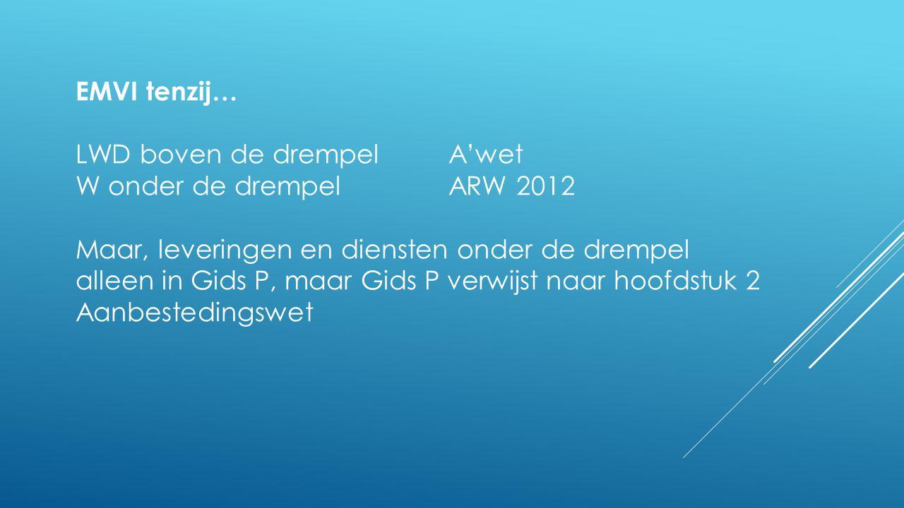 EMVI tenzij… LWD boven de drempelA'wet W onder de drempelARW 2012 Maar, leveringen en diensten onder de drempel alleen in Gids P, maar Gids P verwijst