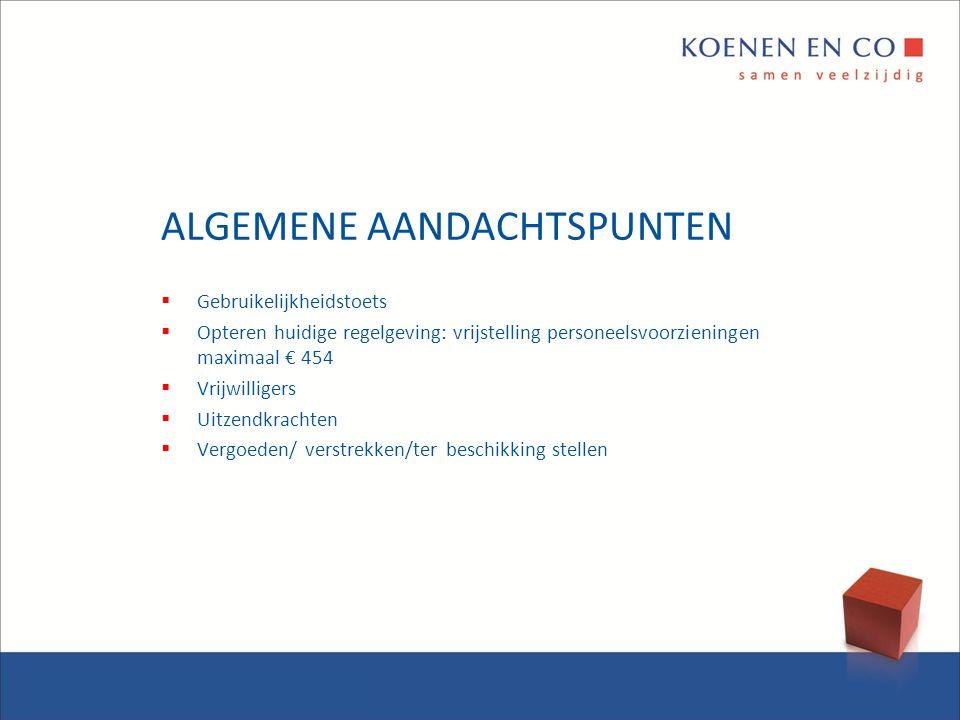 ALGEMENE AANDACHTSPUNTEN  Gebruikelijkheidstoets  Opteren huidige regelgeving: vrijstelling personeelsvoorzieningen maximaal € 454  Vrijwilligers 