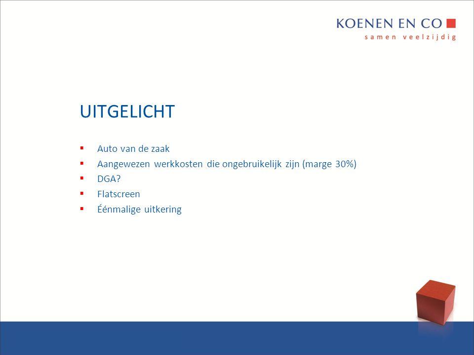 UITGELICHT  Auto van de zaak  Aangewezen werkkosten die ongebruikelijk zijn (marge 30%)  DGA?  Flatscreen  Éénmalige uitkering