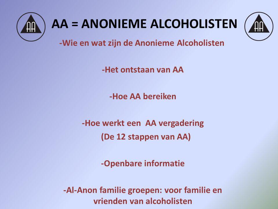 AA = ANONIEME ALCOHOLISTEN -Wie en wat zijn de Anonieme Alcoholisten -Het ontstaan van AA -Hoe AA bereiken -Hoe werkt een AA vergadering (De 12 stappen van AA) -Openbare informatie -Al-Anon familie groepen: voor familie en vrienden van alcoholisten