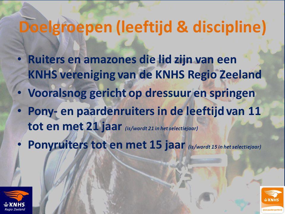 Doelgroepen (leeftijd & discipline) • Ruiters en amazones die lid zijn van een KNHS vereniging van de KNHS Regio Zeeland • Vooralsnog gericht op dressuur en springen • Pony- en paardenruiters in de leeftijd van 11 tot en met 21 jaar (is/wordt 21 in het selectiejaar) • Ponyruiters tot en met 15 jaar (is/wordt 15 in het selectiejaar)