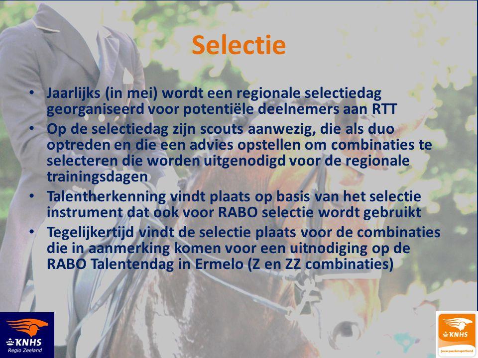 Selectie • Jaarlijks (in mei) wordt een regionale selectiedag georganiseerd voor potentiële deelnemers aan RTT • Op de selectiedag zijn scouts aanwezig, die als duo optreden en die een advies opstellen om combinaties te selecteren die worden uitgenodigd voor de regionale trainingsdagen • Talentherkenning vindt plaats op basis van het selectie instrument dat ook voor RABO selectie wordt gebruikt • Tegelijkertijd vindt de selectie plaats voor de combinaties die in aanmerking komen voor een uitnodiging op de RABO Talentendag in Ermelo (Z en ZZ combinaties)