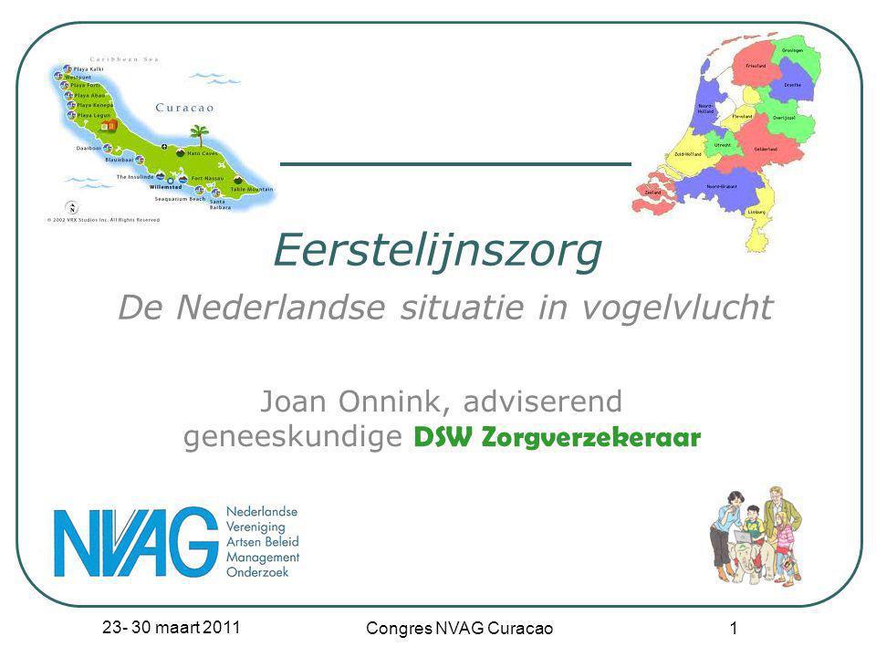 23- 30 maart 2011 Congres NVAG Curacao 1 Eerstelijnszorg De Nederlandse situatie in vogelvlucht Joan Onnink, adviserend geneeskundige DSW Zorgverzeker