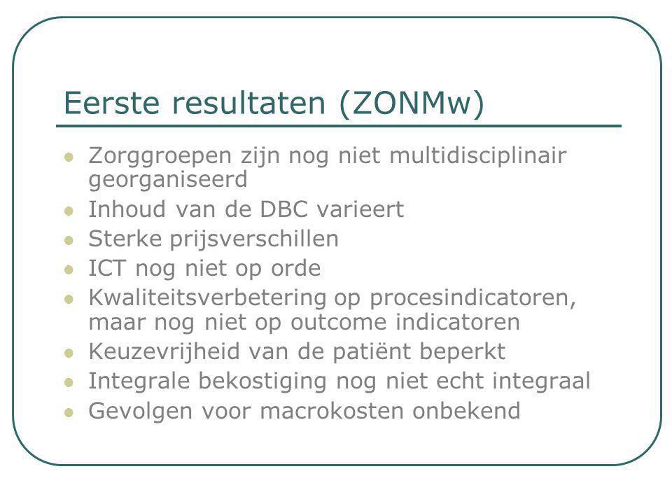 Eerste resultaten (ZONMw)  Zorggroepen zijn nog niet multidisciplinair georganiseerd  Inhoud van de DBC varieert  Sterke prijsverschillen  ICT nog