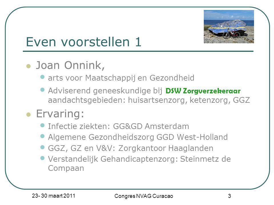 23- 30 maart 2011 Congres NVAG Curacao 3 Even voorstellen 1  Joan Onnink, • arts voor Maatschappij en Gezondheid • Adviserend geneeskundige bij DSW Z