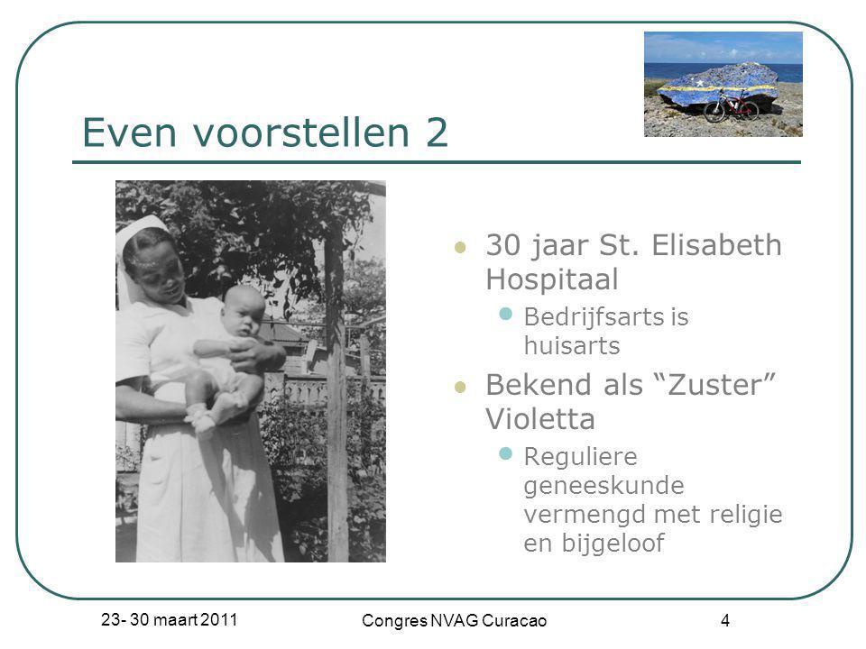 """23- 30 maart 2011 Congres NVAG Curacao 4 Even voorstellen 2  30 jaar St. Elisabeth Hospitaal • Bedrijfsarts is huisarts  Bekend als """"Zuster"""" Violett"""