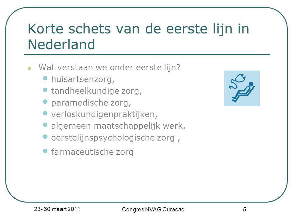 23- 30 maart 2011 Congres NVAG Curacao 5 Korte schets van de eerste lijn in Nederland  Wat verstaan we onder eerste lijn? • huisartsenzorg, • tandhee