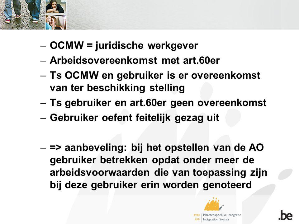 –OCMW = juridische werkgever –Arbeidsovereenkomst met art.60er –Ts OCMW en gebruiker is er overeenkomst van ter beschikking stelling –Ts gebruiker en art.60er geen overeenkomst –Gebruiker oefent feitelijk gezag uit –=> aanbeveling: bij het opstellen van de AO gebruiker betrekken opdat onder meer de arbeidsvoorwaarden die van toepassing zijn bij deze gebruiker erin worden genoteerd