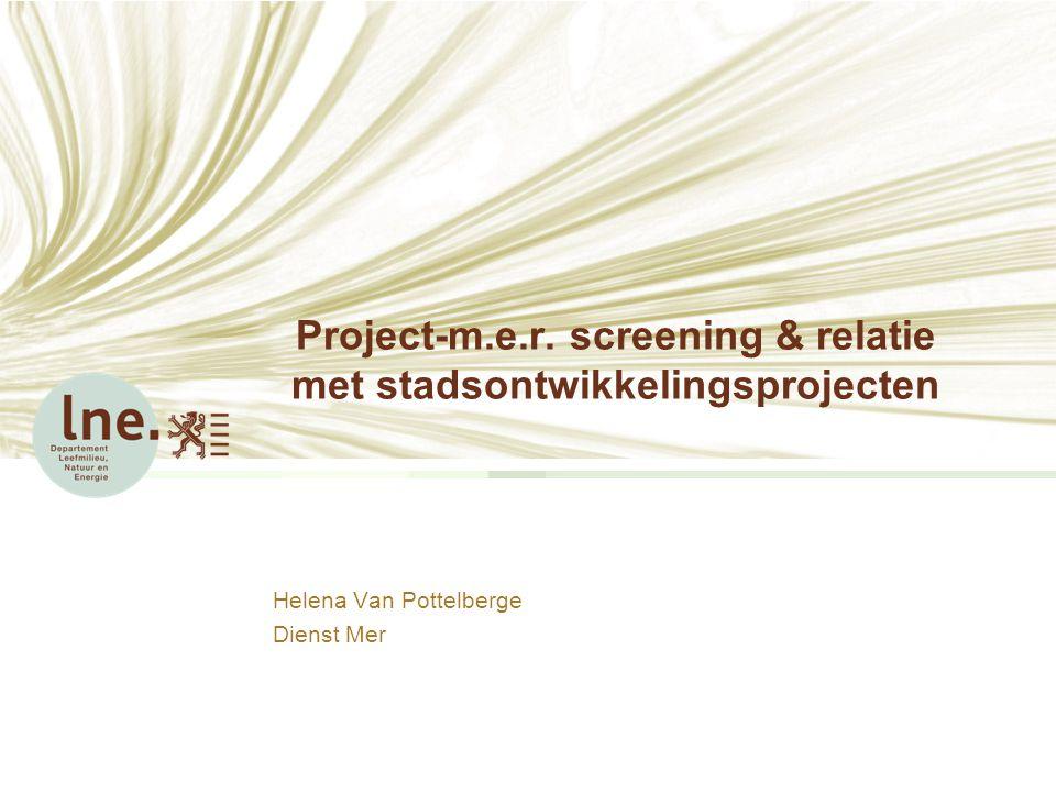 Project-m.e.r. screening & relatie met stadsontwikkelingsprojecten Helena Van Pottelberge Dienst Mer