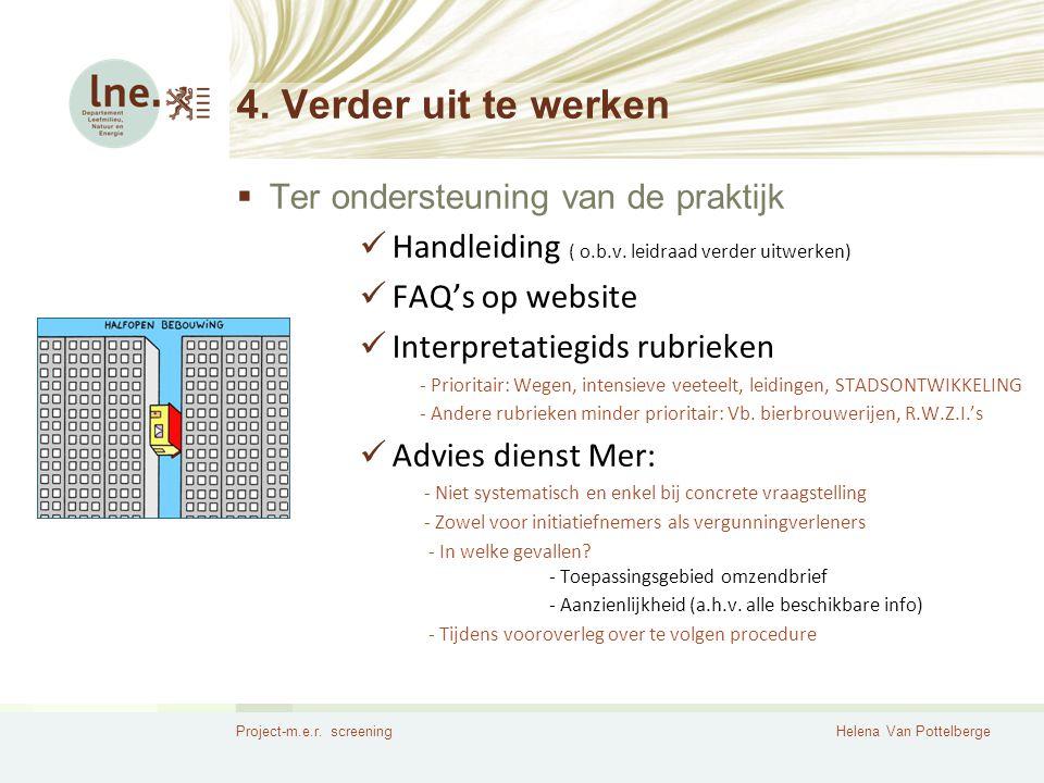 Project-m.e.r. screeningHelena Van Pottelberge 4. Verder uit te werken  Ter ondersteuning van de praktijk  Handleiding ( o.b.v. leidraad verder uitw