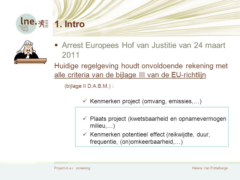 Project-m.e.r. screeningHelena Van Pottelberge 1. Intro  Arrest Europees Hof van Justitie van 24 maart 2011 Huidige regelgeving houdt onvoldoende rek
